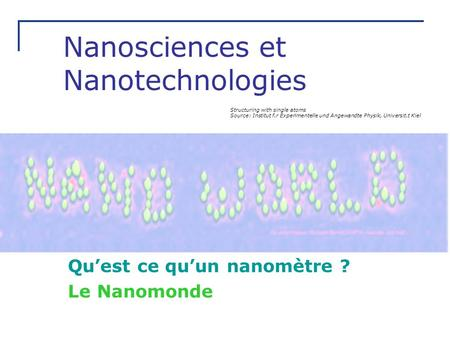 Nanosciences et Nanotechnologies Quest ce quun nanomètre ? Le Nanomonde Structuring with single atoms Source: Institut f.r Experimentelle und Angewandte.
