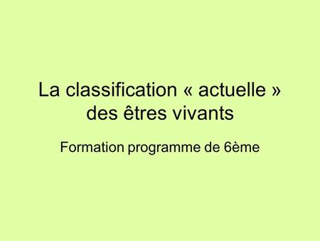 La classification « actuelle » des êtres vivants Formation programme de 6ème.