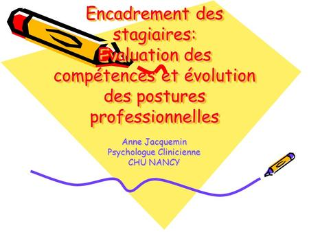Encadrement des stagiaires: Evaluation des compétences et évolution des postures professionnelles Anne Jacquemin Psychologue Clinicienne CHU NANCY.