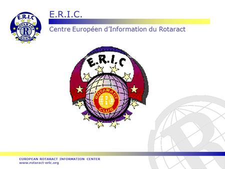E.R.I.C. Centre Européen dInformation du Rotaract EUROPEAN ROTARACT INFORMATION CENTER www.rotaract-eric.org.