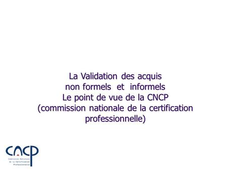La Validation des acquis non formels et informels Le point de vue de la CNCP (commission nationale de la certification professionnelle)