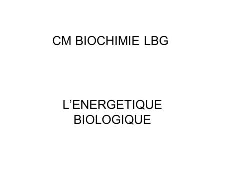 CM BIOCHIMIE LBG LENERGETIQUE BIOLOGIQUE. I) INTRODUCTION.