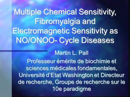 Multiple Chemical Sensitivity, Fibromyalgia and Electromagnetic Sensitivity as NO/ONOO- Cycle Diseases Martin L. Pall Professeur émérite de biochimie et.