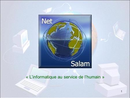 1 « Linformatique au service de lhumain » Net-Salam.