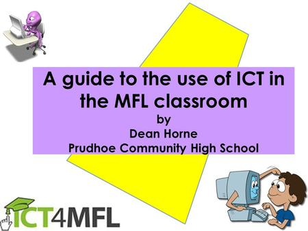 A guide to the use of ICT in the MFL classroom by Dean Horne Prudhoe Community High School.