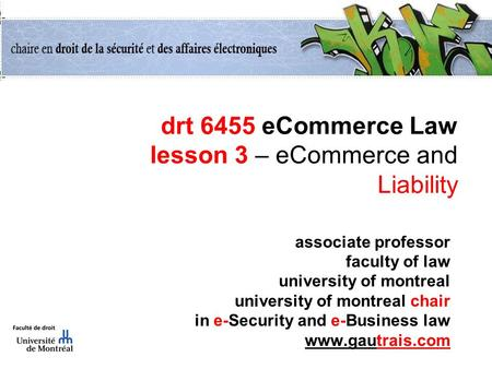 Drt 6455 eCommerce Law lesson 3 – eCommerce and Liability associate professor faculty of law university of montreal university of montreal chair in e-Security.