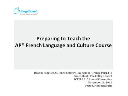 Preparing to Teach the AP® French Language and Culture Course Deanna Scheffer, St. Johns Country Day School (Orange Park, FL) James Monk, The College Board.