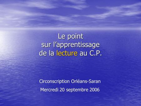 Le point sur lapprentissage de la lecture au C.P. Circonscription Orléans-Saran Mercredi 20 septembre 2006.