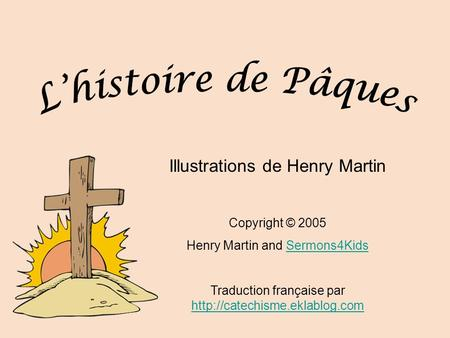 Illustrations de Henry Martin Copyright © 2005 Henry Martin and Sermons4KidsSermons4Kids Traduction française par