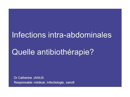 Infections intra-abdominales Quelle antibiothérapie? Dr Catherine JANUS Responsable médical, Infectiologie, sanofi.
