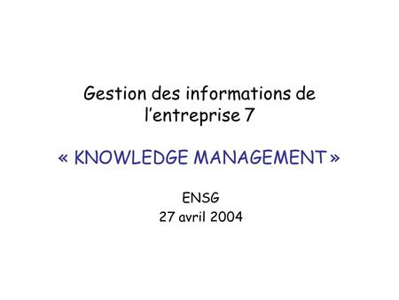 Gestion des informations de lentreprise 7 « KNOWLEDGE MANAGEMENT » ENSG 27 avril 2004.