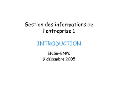 Gestion des informations de lentreprise 1 INTRODUCTION ENSG-ENPC 9 décembre 2005.