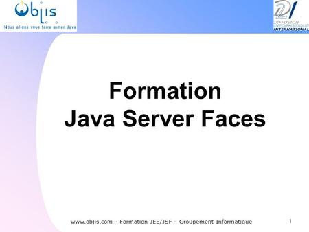 Formation Java Server Faces 1 Participant : Mr Frédéric MULLER www.objis.com - Formation JEE/JSF – Groupement Informatique.
