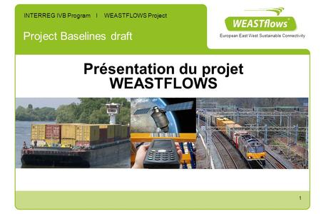 1 Project Baselines draft INTERREG IVB Program I WEASTFLOWS Project European East West Sustainable Connectivity Présentation du projet WEASTFLOWS.