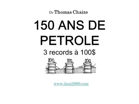 150 ANS DE PETROLE 3 records à 100$ www.dani2989.com Dr Thomas Chaize.