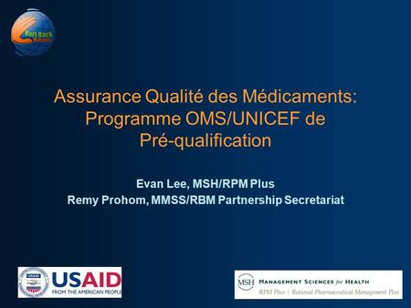 Assurance Qualité des Médicaments: Programme OMS/UNICEF de Pré-qualification Evan Lee, MSH/RPM Plus Remy Prohom, MMSS/RBM Partnership Secretariat.