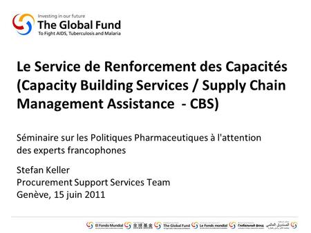GLOBAL FUND CORE PRESENTATION SET © Introduction (February 2011) Le Service de Renforcement des Capacités (Capacity Building Services / Supply Chain Management.