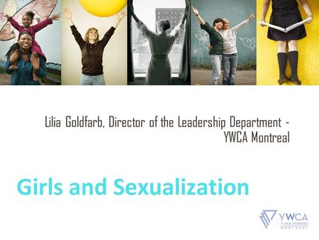 Girls and Sexualization Lilia Goldfarb, Director of the Leadership Department - YWCA Montreal.