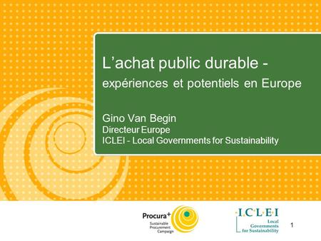 1 Lachat public durable - expériences et potentiels en Europe Gino Van Begin Directeur Europe ICLEI - Local Governments for Sustainability.