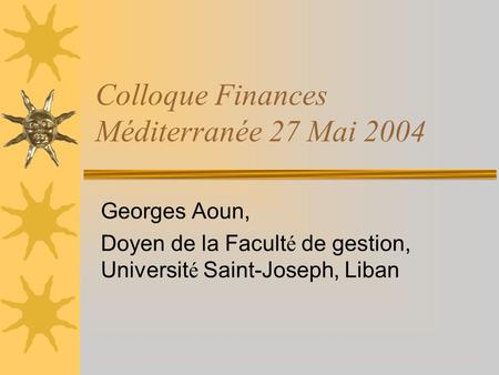 Colloque Finances Méditerranée 27 Mai 2004 Georges Aoun, Doyen de la Facult é de gestion, Universit é Saint-Joseph, Liban.