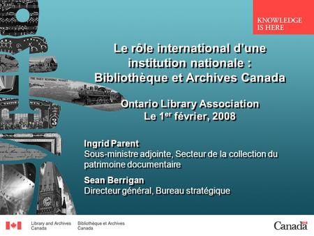 Le rôle international dune institution nationale : Bibliothèque et Archives Canada Ontario Library Association Le 1 er février, 2008 Ingrid Parent Sous-ministre.