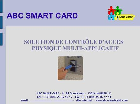 ABC SMART CARD SOLUTION DE CONTRÔLE DACCES PHYSIQUE MULTI-APPLICATIF ABC SMART CARD - 9, Bd Grandcamp – 13016 MARSEILLE Tél : + 33 (0)4 95 06 12 17 - Fax.
