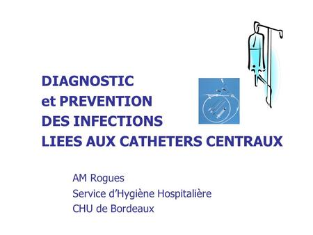 DIAGNOSTIC et PREVENTION DES INFECTIONS LIEES AUX CATHETERS CENTRAUX AM Rogues Service dHygiène Hospitalière CHU de Bordeaux.