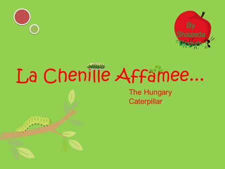 La Chenille Affamee... The Hungary Caterpillar By Shazeda Begum.