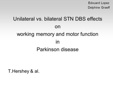 Unilateral vs. bilateral STN DBS effects on working memory and motor function in Parkinson disease T.Hershey & al. Edouard Lopez Delphine Graeff.