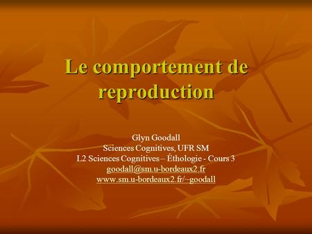 Le comportement de reproduction Glyn Goodall Sciences Cognitives, UFR SM L2 Sciences Cognitives – Éthologie - Cours 3