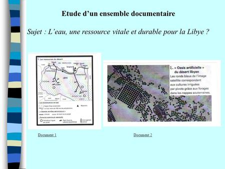 Etude dun ensemble documentaire Sujet : Leau, une ressource vitale et durable pour la Libye ? Document 1Document 2.