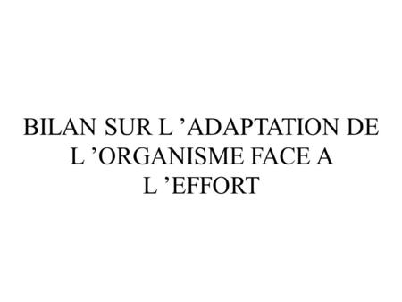 BILAN SUR L ADAPTATION DE L ORGANISME FACE A L EFFORT.