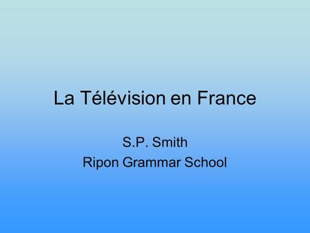 La Télévision en France S.P. Smith Ripon Grammar School.