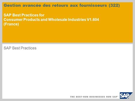 Gestion avancée des retours aux fournisseurs (322) SAP Best Practices for Consumer Products and Wholesale Industries V1.604 (France) SAP Best Practices.