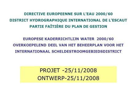 PROJET -25/11/2008 ONTWERP-25/11/2008 DIRECTIVE EUROPEENNE SUR LEAU 2000/60 DISTRICT HYDROGRAPHIQUE INTERNATIONAL DE LESCAUT PARTIE FAÎTIÈRE DU PLAN DE.
