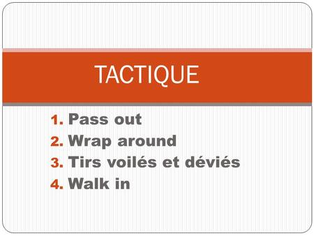 1. Pass out 2. Wrap around 3. Tirs voilés et déviés 4. Walk in TACTIQUE.
