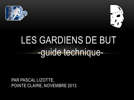 LES GARDIENS DE BUT -guide technique- PAR PASCAL LIZOTTE, POINTE CLAIRE, NOVEMBRE 2013.