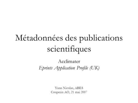 Métadonnées des publications scientifiques Acclimater Eprints Application Profile (UK) Yann Nicolas, ABES Couperin AO, 21 mai 2007.
