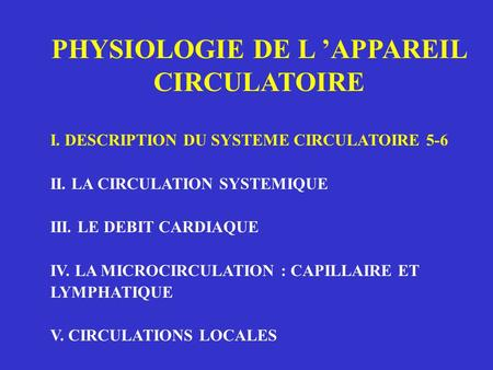 PHYSIOLOGIE DE L APPAREIL CIRCULATOIRE I. DESCRIPTION DU SYSTEME CIRCULATOIRE 5-6 II. LA CIRCULATION SYSTEMIQUE III. LE DEBIT CARDIAQUE IV. LA MICROCIRCULATION.