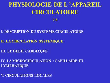 PHYSIOLOGIE DE L APPAREIL CIRCULATOIRE 7-8 I. DESCRIPTION DU SYSTEME CIRCULATOIRE II. LA CIRCULATION SYSTEMIQUE III. LE DEBIT CARDIAQUE IV. LA MICROCIRCULATION.