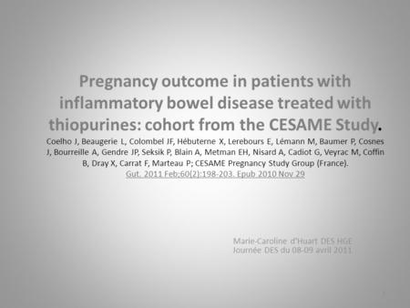 Pregnancy outcome in patients with inflammatory bowel disease treated with thiopurines: cohort from the CESAME Study. Coelho J, Beaugerie L, Colombel JF,