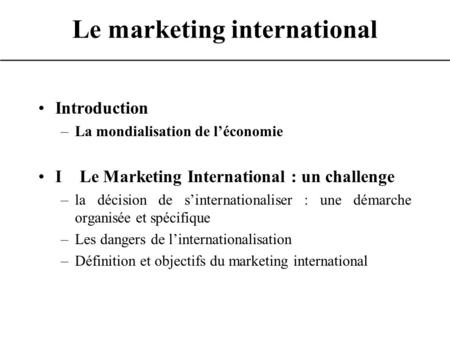 Le marketing international Introduction –La mondialisation de léconomie I Le Marketing International : un challenge –la décision de sinternationaliser.