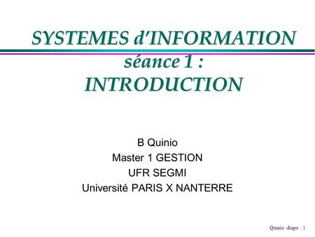 Quinio /diapo : 1 SYSTEMES dINFORMATION séance 1 : INTRODUCTION B Quinio Master 1 GESTION UFR SEGMI Université PARIS X NANTERRE.