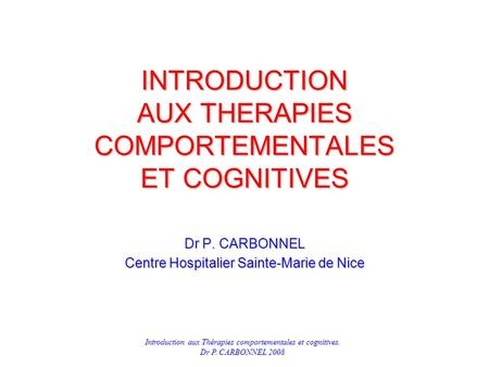 Introduction aux Thérapies comportementales et cognitives. Dr P. CARBONNEL 2008 INTRODUCTION AUX THERAPIES COMPORTEMENTALES ET COGNITIVES Dr P. CARBONNEL.