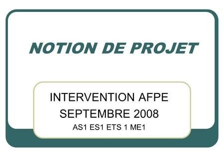 NOTION DE PROJET INTERVENTION AFPE SEPTEMBRE 2008 AS1 ES1 ETS 1 ME1.
