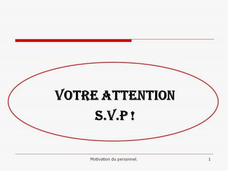Motivation du personnel.1 VOTRE ATTENTION S.V.P !.