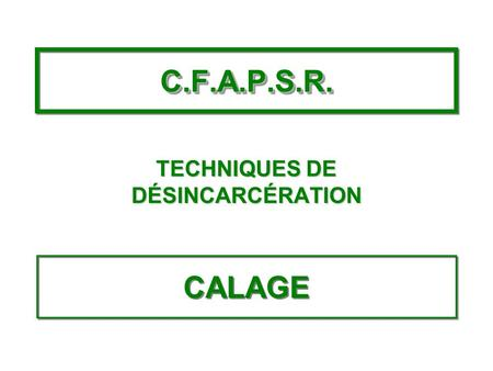 C.F.A.P.S.R.C.F.A.P.S.R. TECHNIQUES DE DÉSINCARCÉRATION CALAGE.