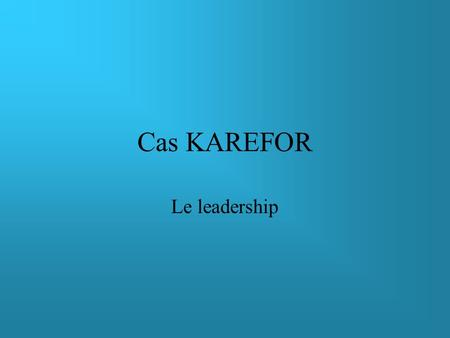 Cas KAREFOR Le leadership.