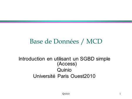 Quinio1 Base de Données / MCD Introduction en utilisant un SGBD simple (Access) Quinio Université Paris Ouest2010.