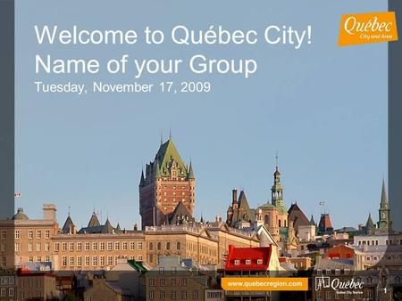 11 Welcome to Québec City! Name of your Group Tuesday, November 17, 2009.